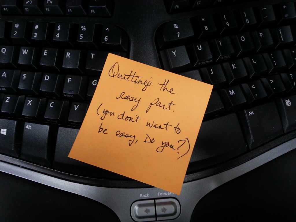 Quitting's easy. You don't want to be easy do you?